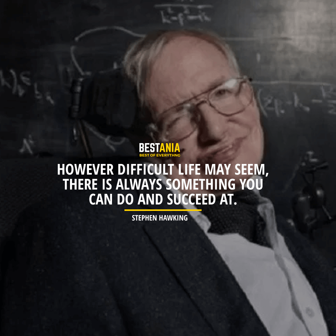 """""""HOWEVER DIFFICULT LIFE MAY SEEM, THERE IS ALWAYS SOMETHING YOU CAN DO AND SUCCEED AT.""""  STEPHEN HAWKING"""
