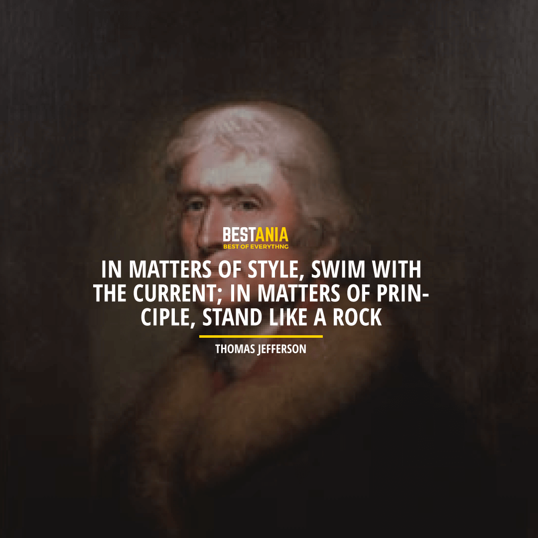 """IN MATTERS OF STYLE, SWIM WITH THE CURRENT; IN MATTERS OF PRINCIPLE, STAND LIKE A ROCK."" THOMAS JEFFERSON"