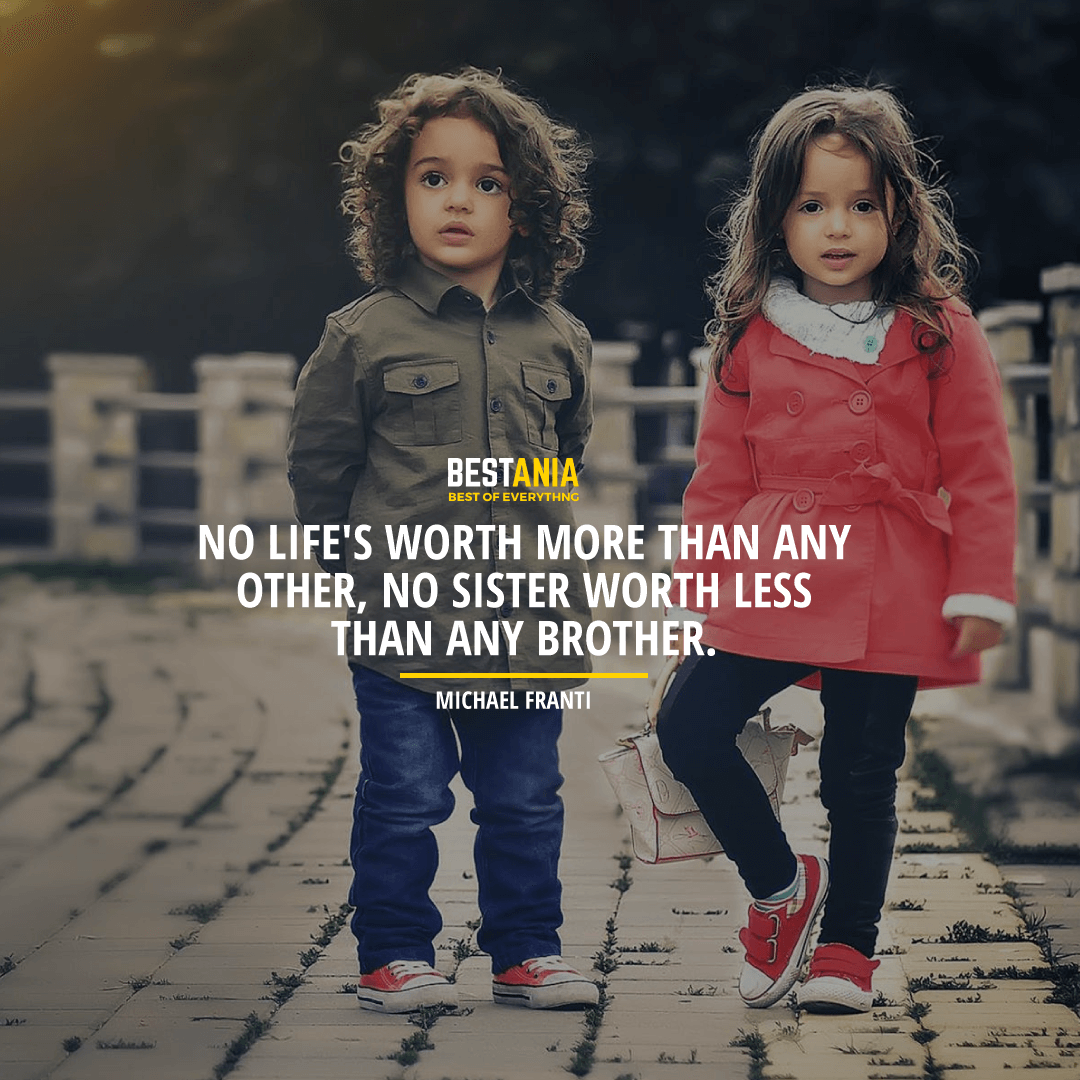 """NO LIFE'S WORTH MORE THAN ANY OTHER, NO SISTER WORTH LESS THAN ANY BROTHER.""  MICHAEL FRANTI"