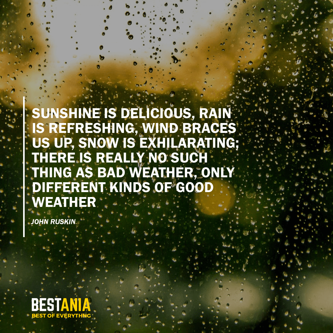 """SUNSHINE IS DELICIOUS, RAIN IS REFRESHING, WIND BRACES US UP, SNOW IS EXHILARATING; THERE IS REALLY NO SUCH THING AS BAD WEATHER, ONLY DIFFERENT KINDS OF GOOD WEATHER.""  JOHN RUSKIN"