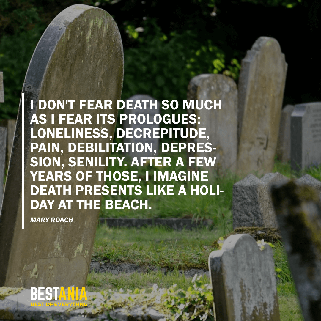 """""""I DON'T FEAR DEATH SO MUCH AS I FEAR ITS PROLOGUES: LONELINESS, DECREPITUDE, PAIN, DEBILITATION, DEPRESSION, SENILITY. AFTER A FEW YEARS OF THOSE, I IMAGINE DEATH PRESENTS LIKE A HOLIDAY AT THE BEACH."""" MARY ROACH"""