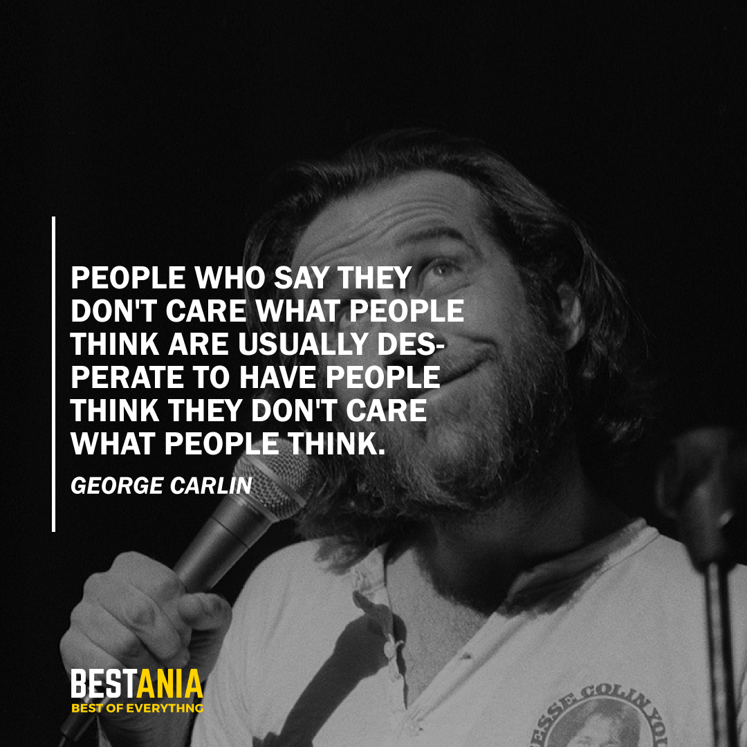 """""""PEOPLE WHO SAY THEY DON'T CARE WHAT PEOPLE THINK ARE USUALLY DESPERATE TO HAVE PEOPLE THINK THEY DON'T CARE WHAT PEOPLE THINK.""""  GEORGE CARLIN"""