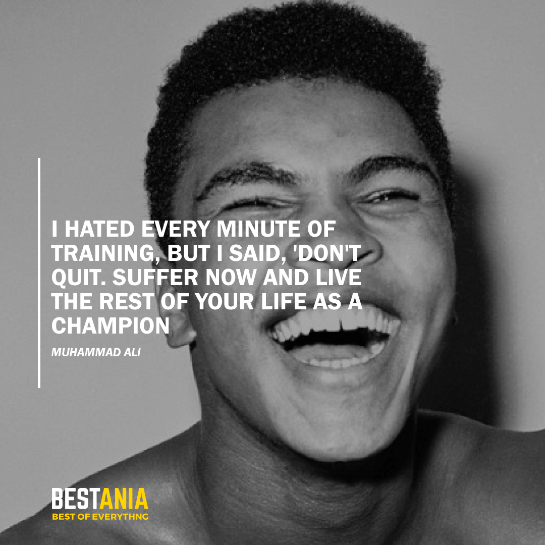 """I HATED EVERY MINUTE OF TRAINING, BUT I SAID, 'DON'T QUIT. SUFFER NOW AND LIVE THE REST OF YOUR LIFE AS A CHAMPION."" MUHAMMAD ALI"