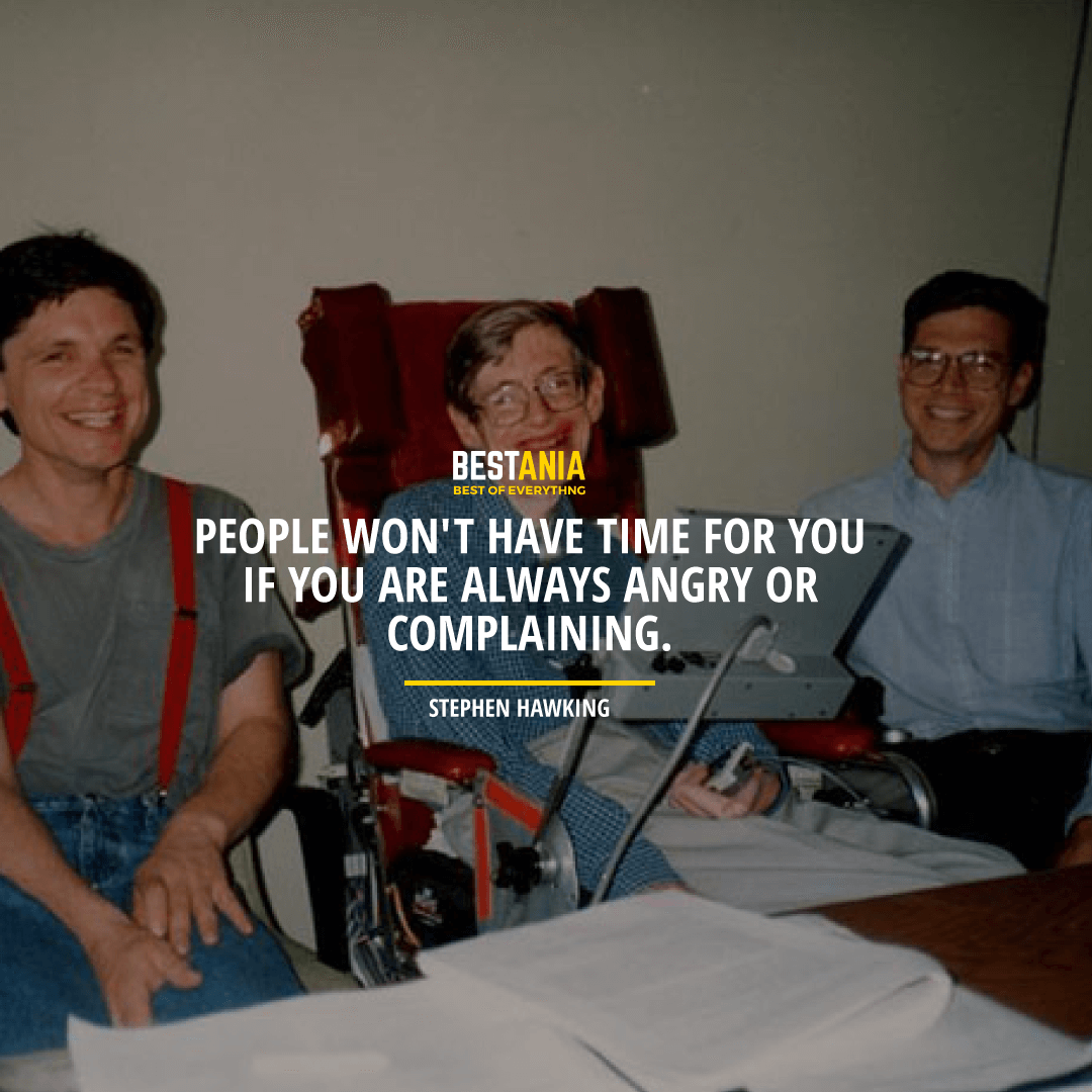 """""""PEOPLE WON'T HAVE TIME FOR YOU IF YOU ARE ALWAYS ANGRY OR COMPLAINING.""""  STEPHEN HAWKING"""
