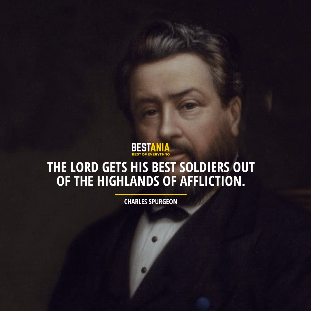 """THE LORD GETS HIS BEST SOLDIERS OUT OF THE HIGHLANDS OF AFFLICTION.""  CHARLES SPURGEON"