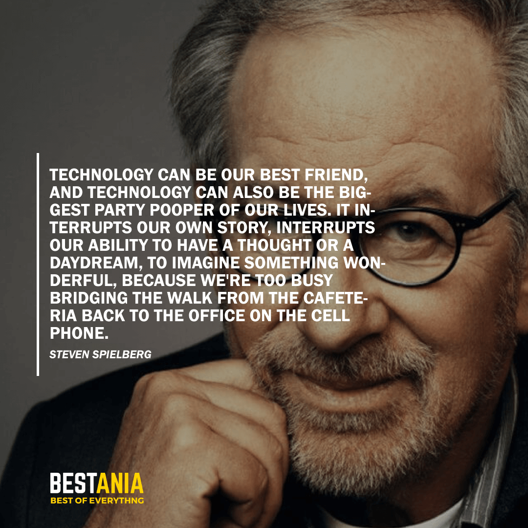"""""""TECHNOLOGY CAN BE OUR BEST FRIEND, AND TECHNOLOGY CAN ALSO BE THE BIGGEST PARTY POOPER OF OUR LIVES. IT INTERRUPTS OUR OWN STORY, INTERRUPTS OUR ABILITY TO HAVE A THOUGHT OR A DAYDREAM, TO IMAGINE SOMETHING WONDERFUL, BECAUSE WE'RE TOO BUSY BRIDGING THE WALK FROM THE CAFETERIA BACK TO THE OFFICE ON THE CELL PHONE."""" STEVEN SPIELBERG"""
