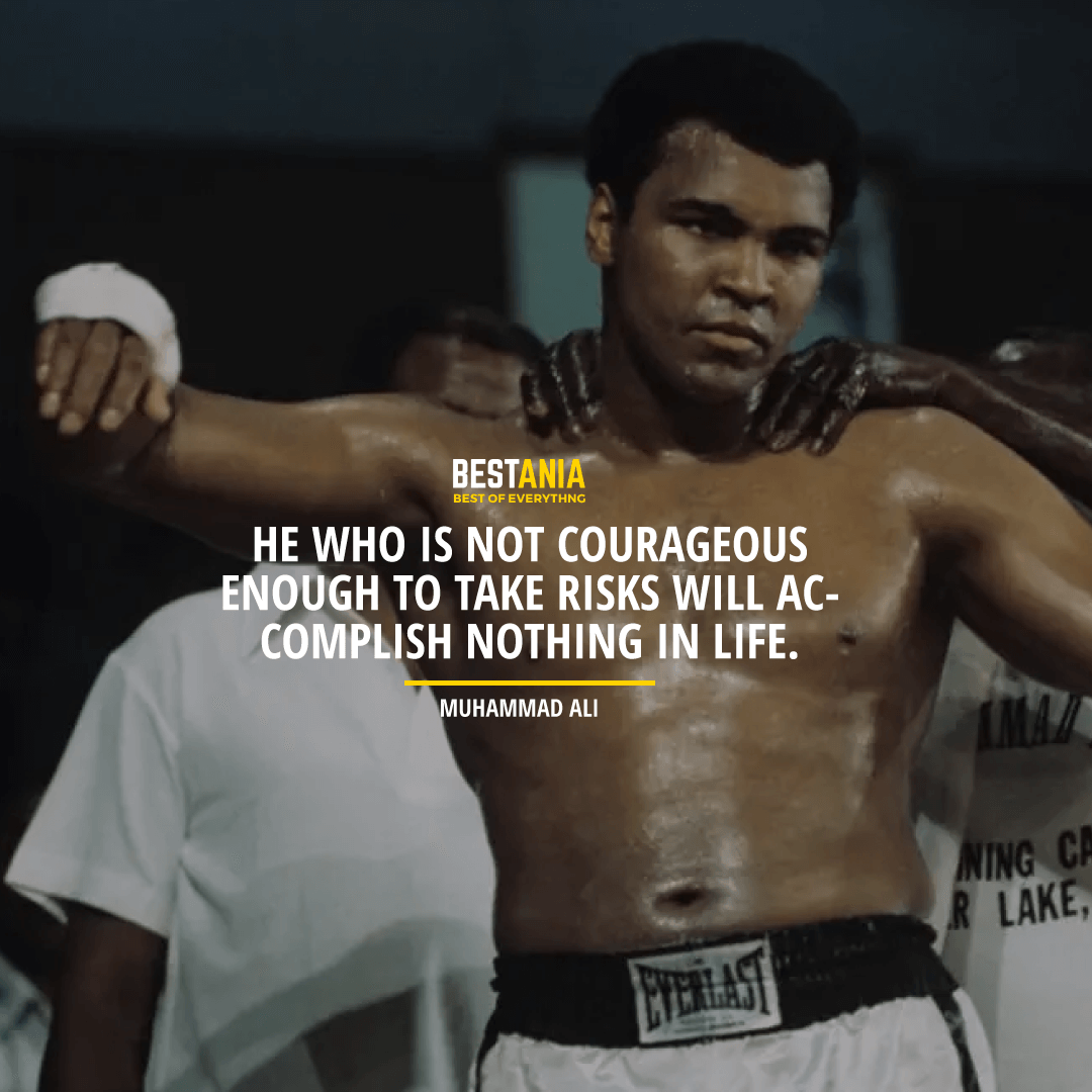 """HE WHO IS NOT COURAGEOUS ENOUGH TO TAKE RISKS WILL ACCOMPLISH NOTHING IN LIFE."" MUHAMMAD ALI"