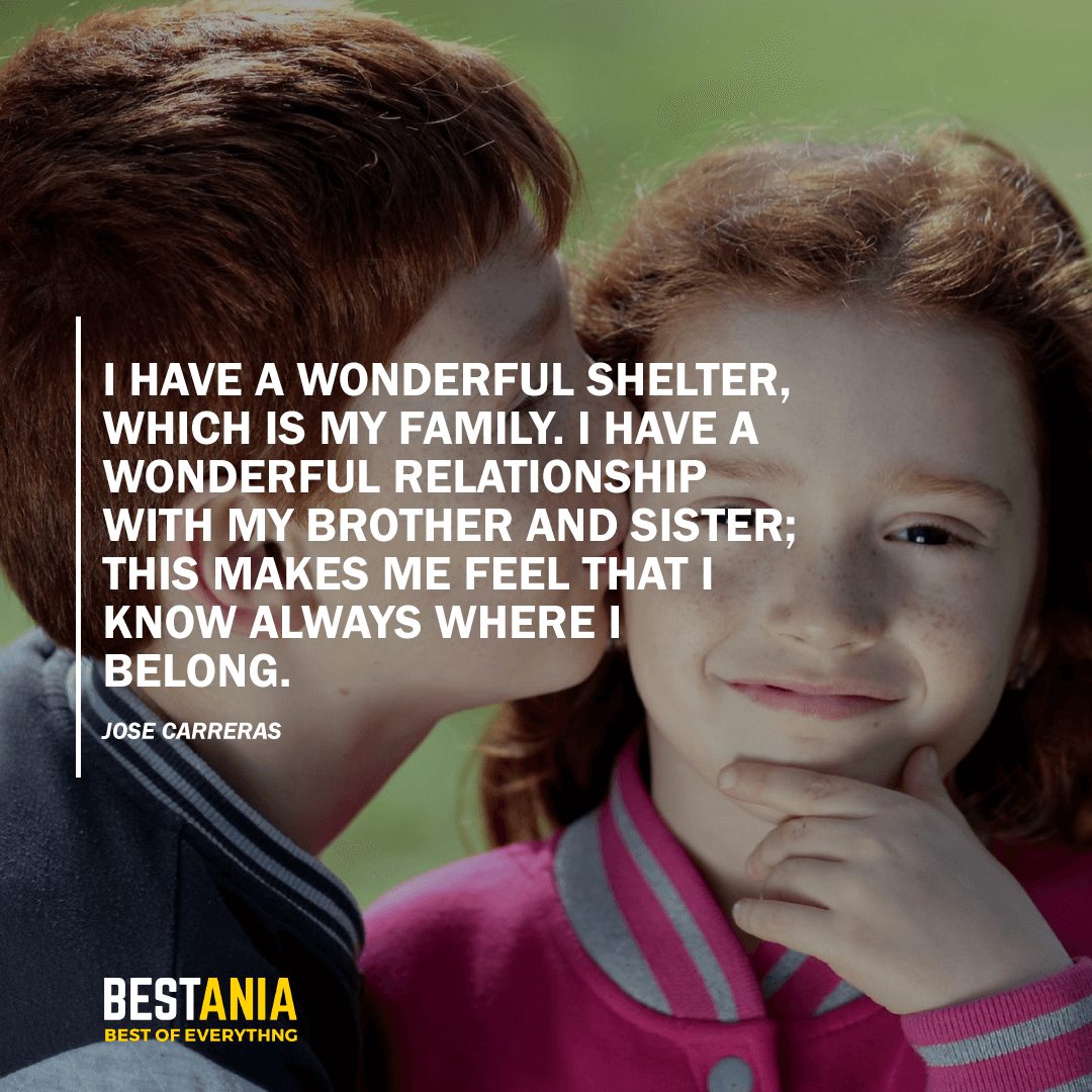 """I HAVE A WONDERFUL SHELTER, WHICH IS MY FAMILY. I HAVE A WONDERFUL RELATIONSHIP WITH MY BROTHER AND SISTER; THIS MAKES ME FEEL THAT I KNOW ALWAYS WHERE I BELONG.""  JOSE CARRERAS"