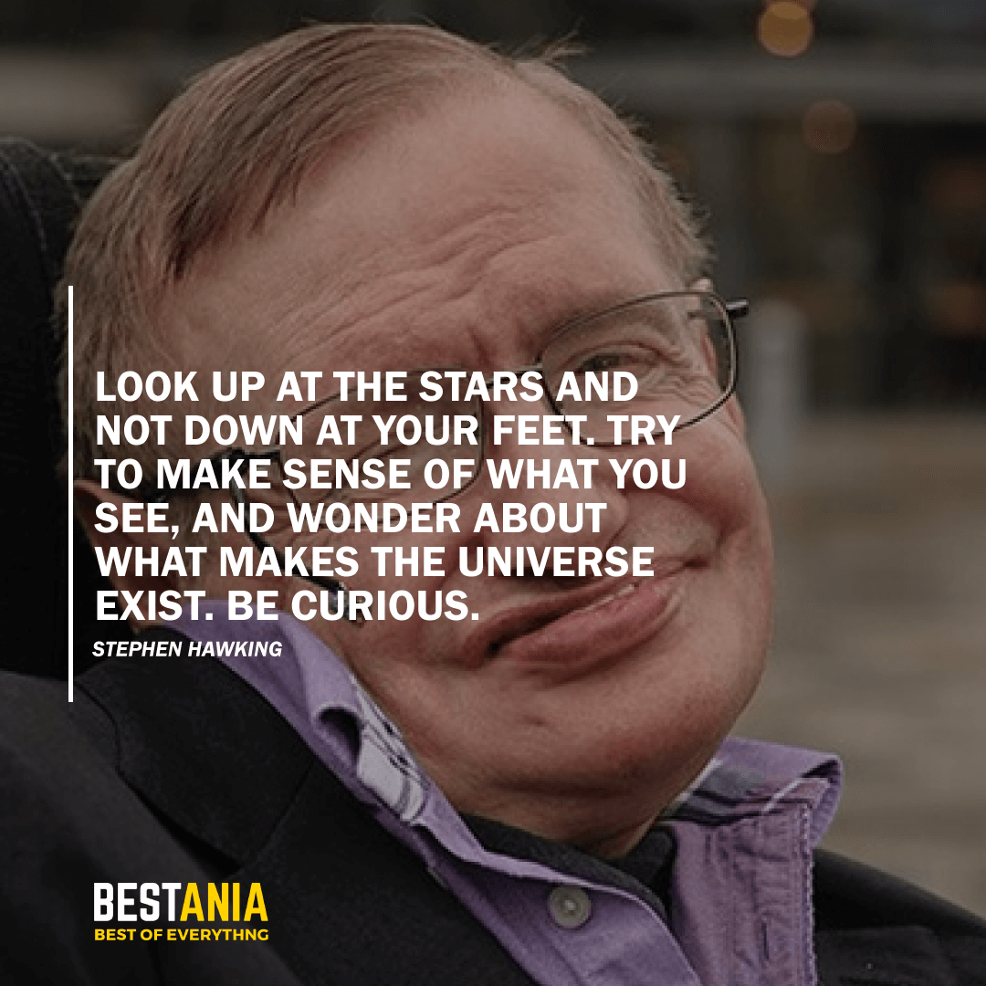 """""""LOOK UP AT THE STARS AND NOT DOWN AT YOUR FEET. TRY TO MAKE SENSE OF WHAT YOU SEE, AND WONDER ABOUT WHAT MAKES THE UNIVERSE EXIST. BE CURIOUS.""""  STEPHEN HAWKING"""