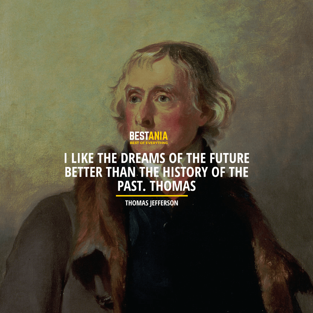 """I LIKE THE DREAMS OF THE FUTURE BETTER THAN THE HISTORY OF THE PAST."" THOMAS JEFFERSON"
