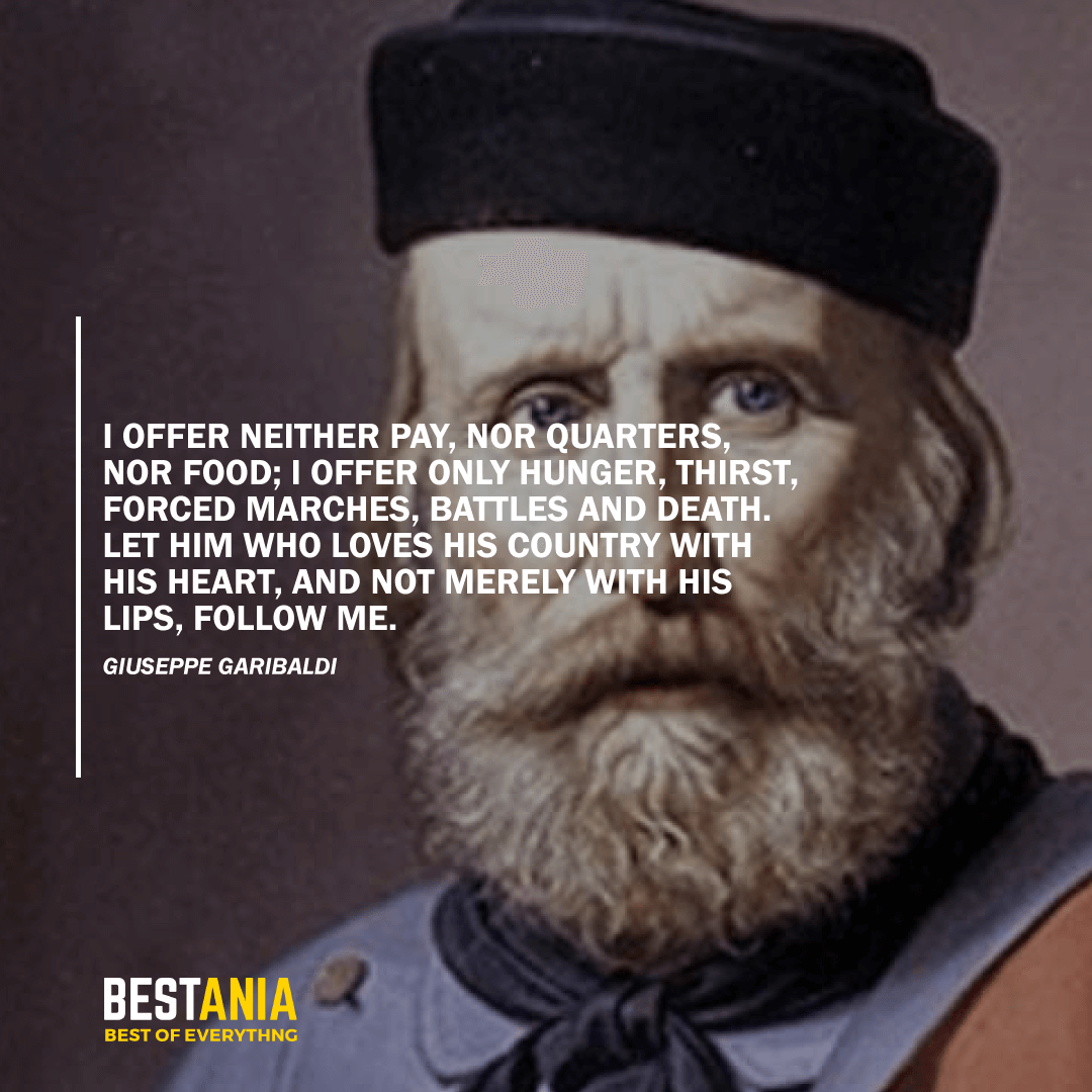 """I OFFER NEITHER PAY, NOR QUARTERS, NOR FOOD; I OFFER ONLY HUNGER, THIRST, FORCED MARCHES, BATTLES AND DEATH. LET HIM WHO LOVES HIS COUNTRY WITH HIS HEART, AND NOT MERELY WITH HIS LIPS, FOLLOW ME.""  GIUSEPPE GARIBALDI"