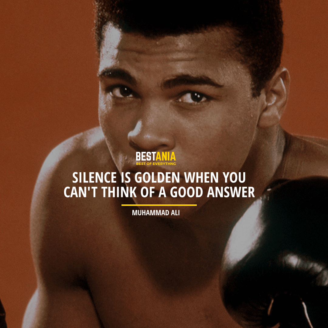 """SILENCE IS GOLDEN WHEN YOU CAN'T THINK OF A GOOD ANSWER."" MUHAMMAD ALI"