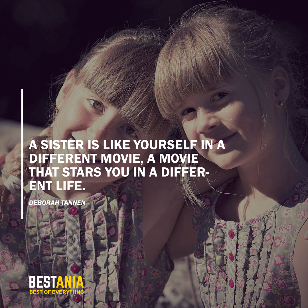 """A SISTER IS LIKE YOURSELF IN A DIFFERENT MOVIE, A MOVIE THAT STARS YOU IN A DIFFERENT LIFE.""  DEBORAH TANNEN"