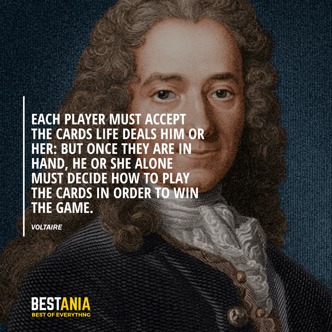 """EACH PLAYER MUST ACCEPT THE CARDS LIFE DEALS HIM OR HER: BUT ONCE THEY ARE IN HAND, HE OR SHE ALONE MUST DECIDE HOW TO PLAY THE CARDS IN ORDER TO WIN THE GAME.""  VOLTAIRE"