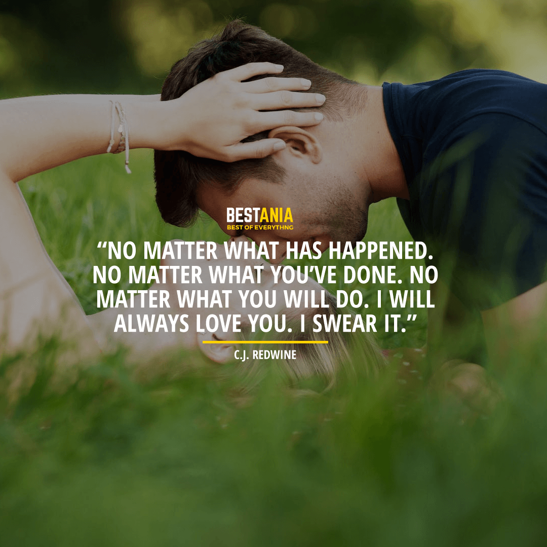 """NO MATTER WHAT HAS HAPPENED. NO MATTER WHAT YOU'VE DONE. NO MATTER WHAT YOU WILL DO. I WILL ALWAYS LOVE YOU. I SWEAR IT."" BY C.J. REDWINE"
