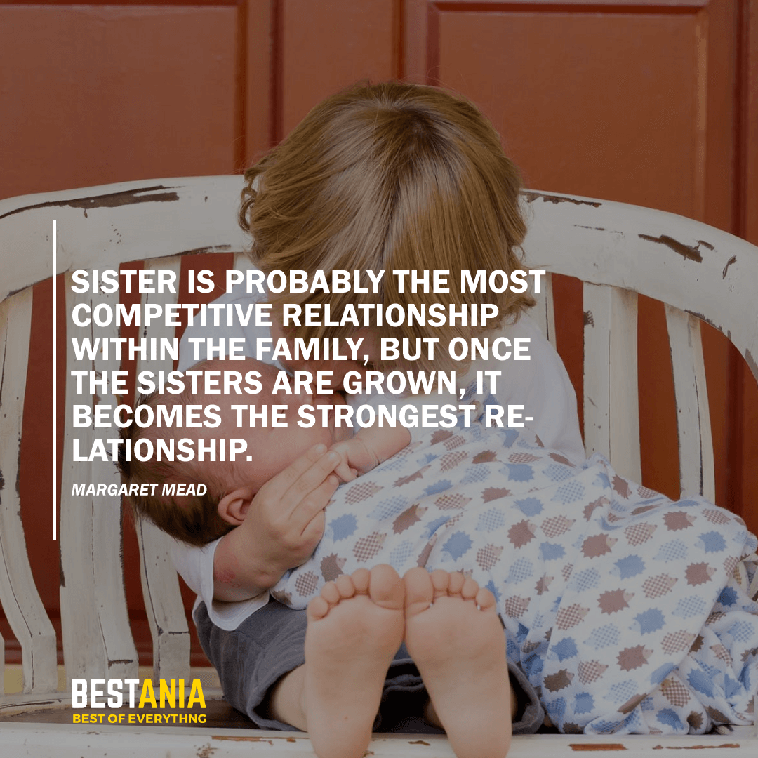 """""""SISTER IS PROBABLY THE MOST COMPETITIVE RELATIONSHIP WITHIN THE FAMILY, BUT ONCE THE SISTERS ARE GROWN, IT BECOMES THE STRONGEST RELATIONSHIP."""" MARGARET MEAD"""