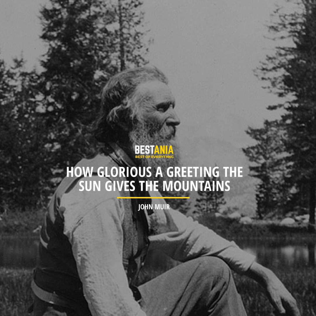 """HOW GLORIOUS A GREETING THE SUN GIVES THE MOUNTAINS!"" JOHN MUIR"