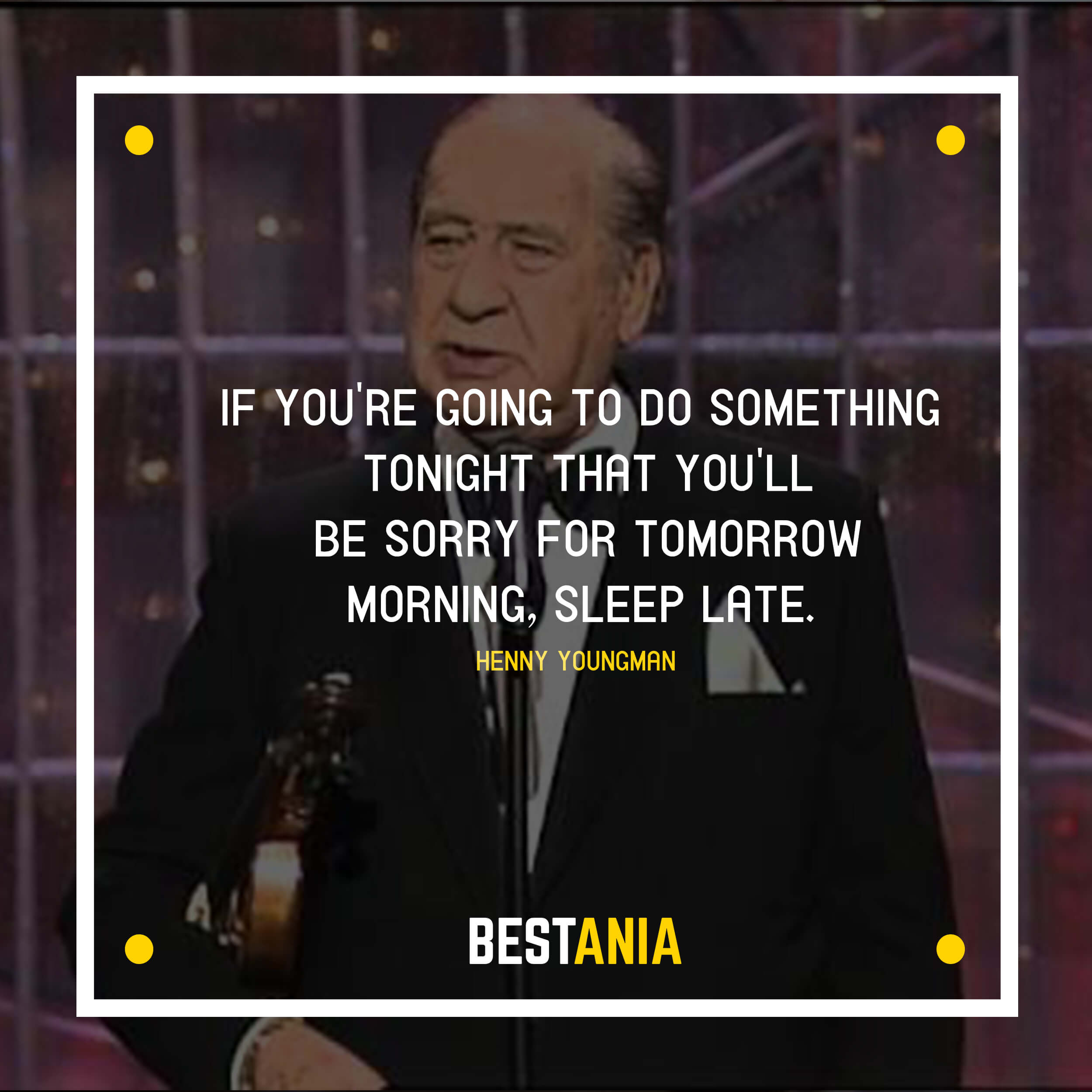"""IF YOU'RE GOING TO DO SOMETHING TONIGHT THAT YOU'LL BE SORRY FOR TOMORROW MORNING, SLEEP LATE.""  HENNY YOUNGMAN"