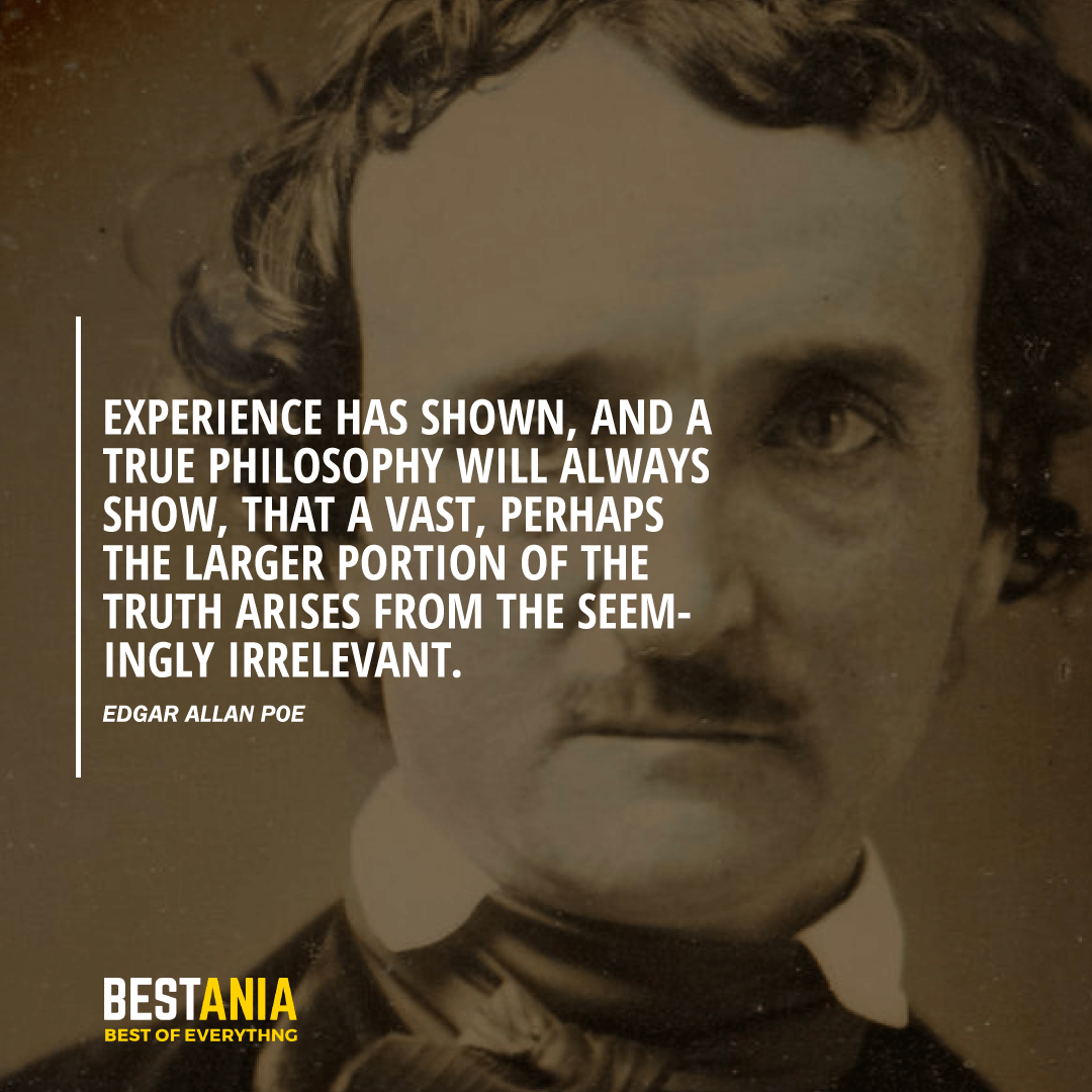 """EXPERIENCE HAS SHOWN, AND A TRUE PHILOSOPHY WILL ALWAYS SHOW, THAT A VAST, PERHAPS THE LARGER PORTION OF THE TRUTH ARISES FROM THE SEEMINGLY IRRELEVANT.""  EDGAR ALLAN POE"