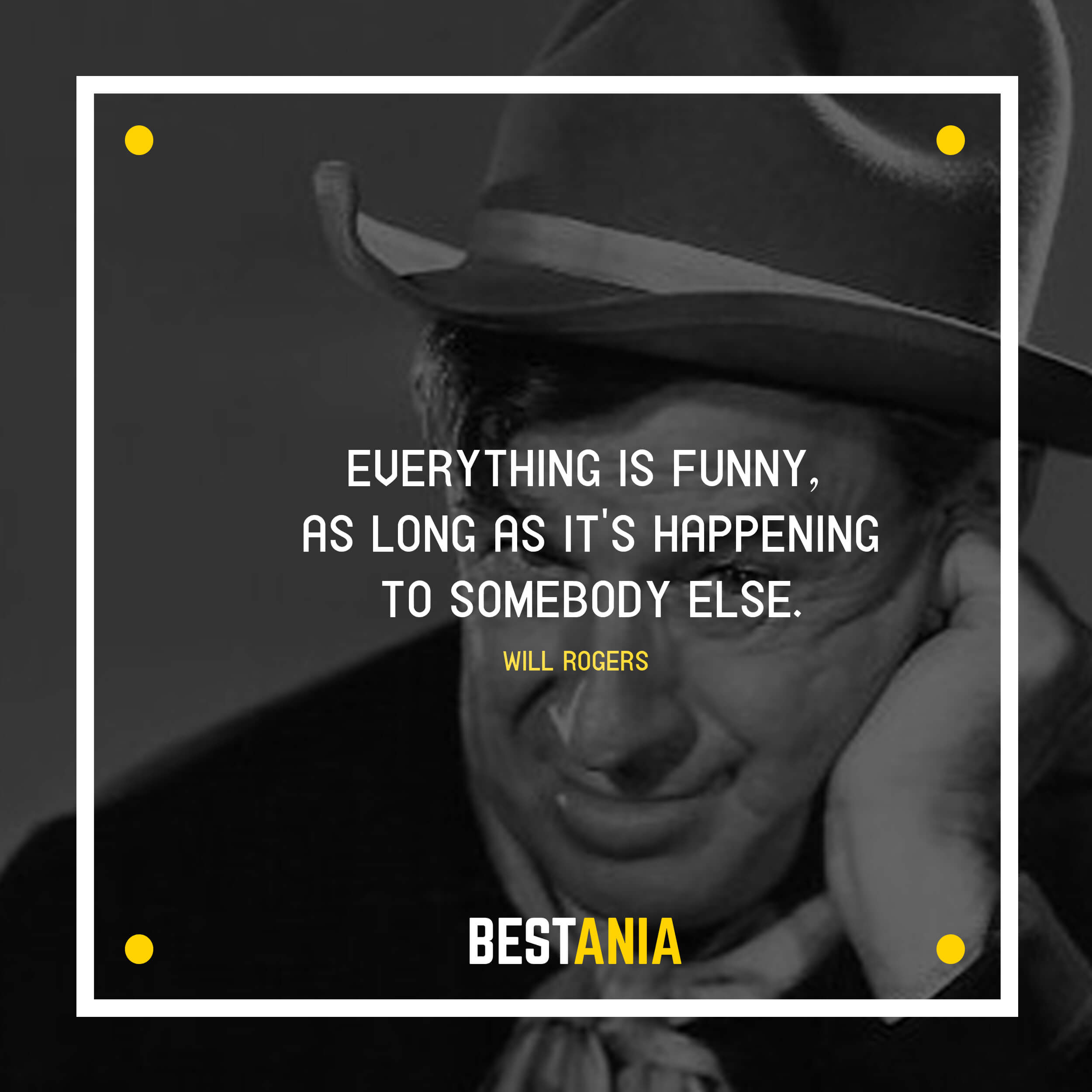 """EVERYTHING IS FUNNY, AS LONG AS IT'S HAPPENING TO SOMEBODY ELSE.""  WILL ROGERS"