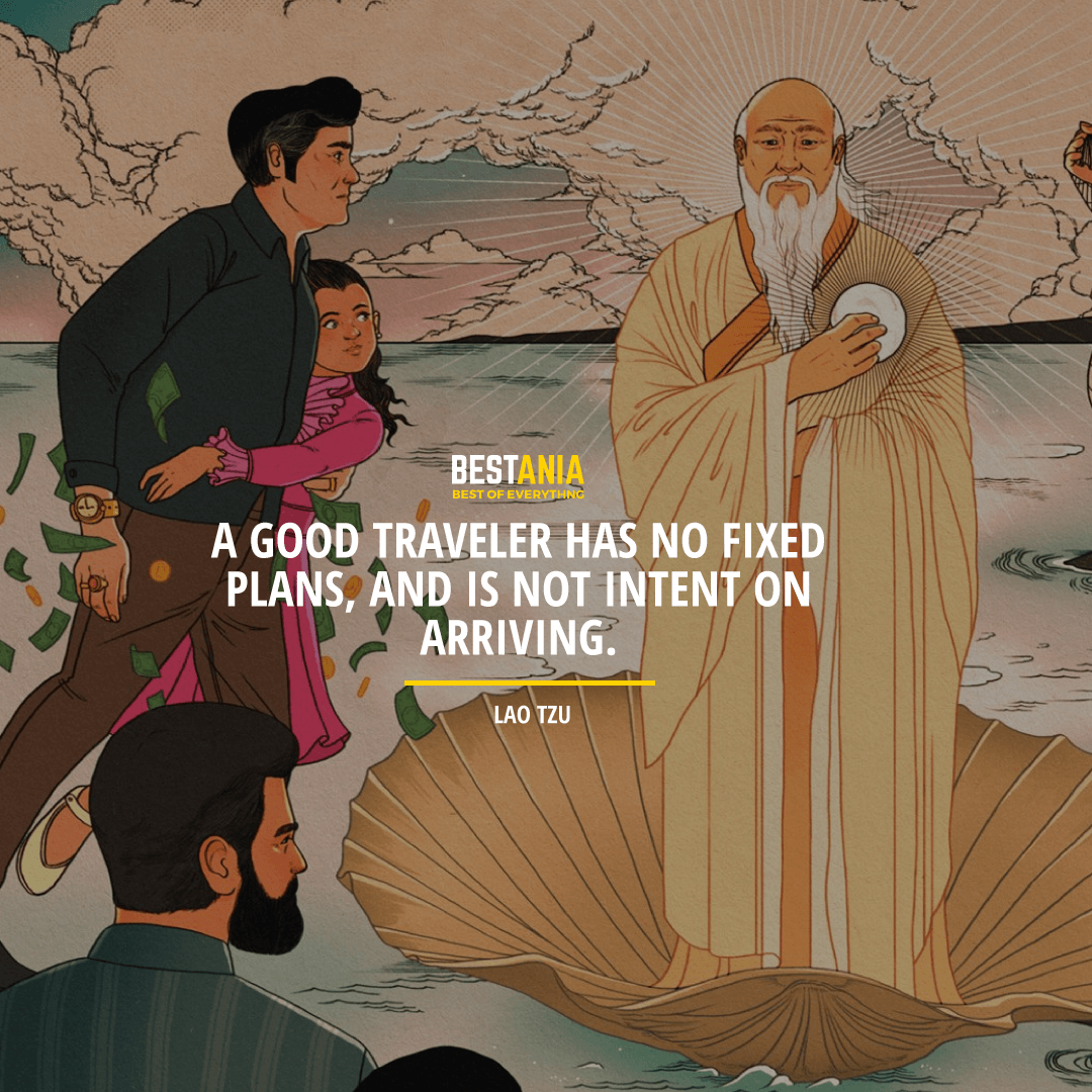 """A GOOD TRAVELER HAS NO FIXED PLANS, AND IS NOT INTENT ON ARRIVING.""  LAO TZU"