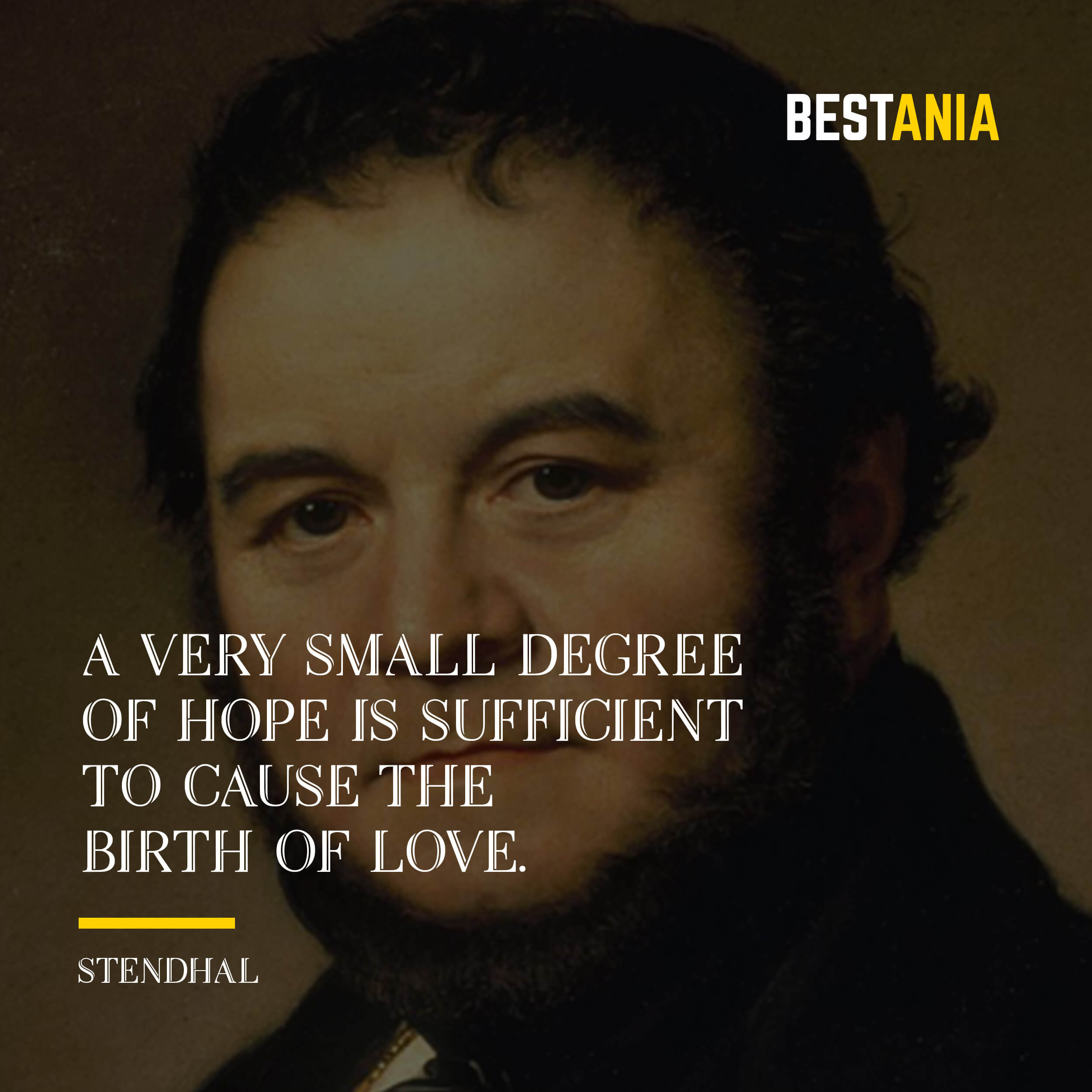 """A VERY SMALL DEGREE OF HOPE IS SUFFICIENT TO CAUSE THE BIRTH OF LOVE."" STENDHAL"