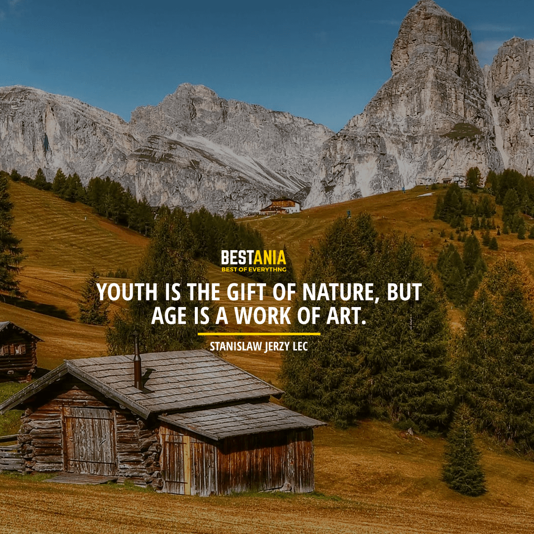 """YOUTH IS THE GIFT OF NATURE, BUT AGE IS A WORK OF ART."" STANISLAW JERZY LEC"