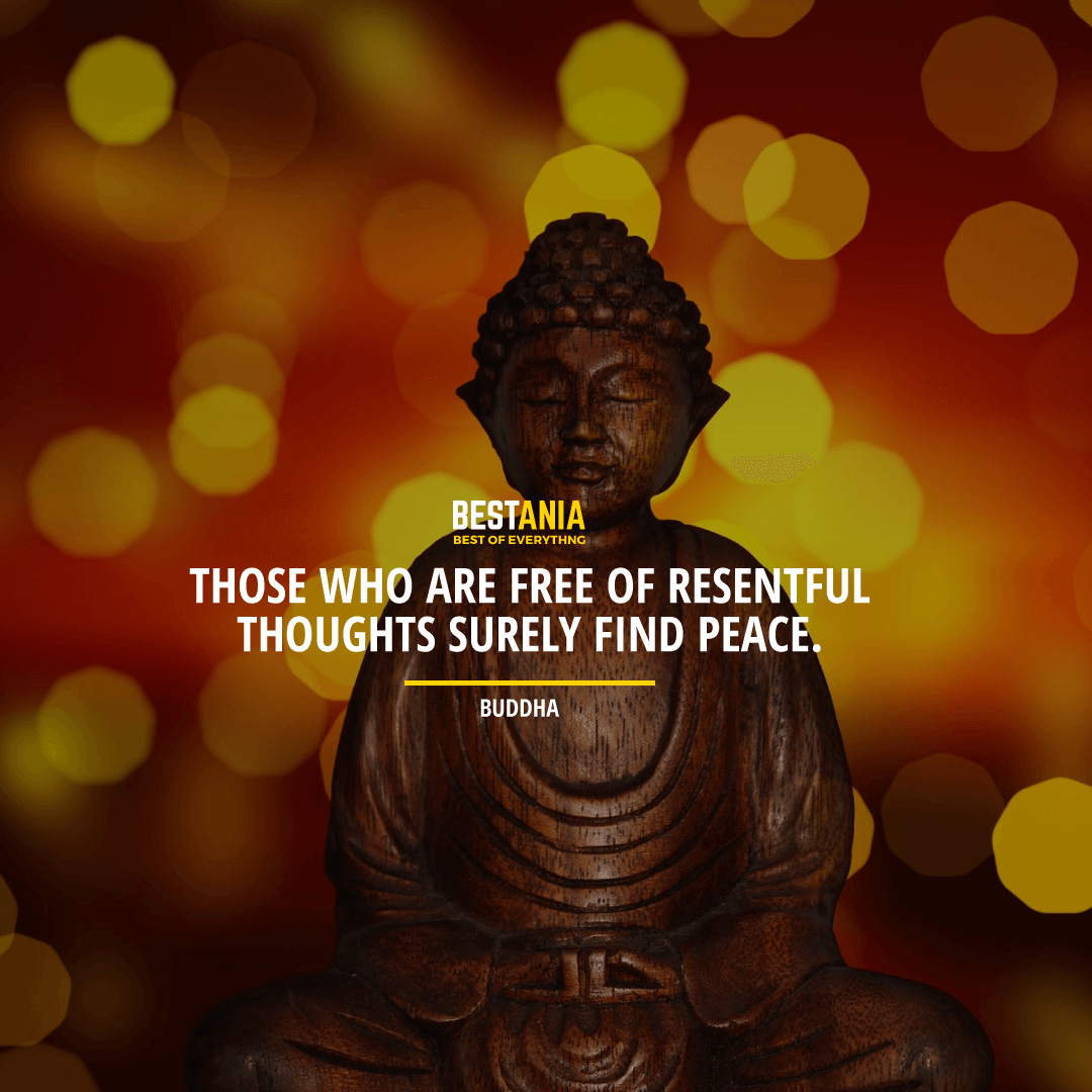 """THOSE WHO ARE FREE OF RESENTFUL THOUGHTS SURELY FIND PEACE."" BUDDHA"