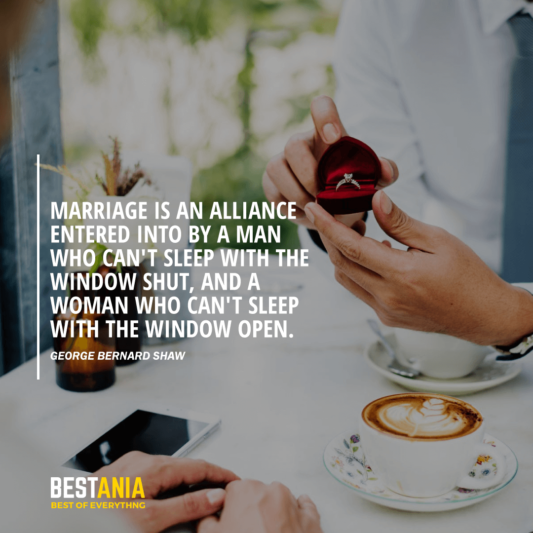 """""""MARRIAGE IS AN ALLIANCE ENTERED INTO BY A MAN WHO CAN'T SLEEP WITH THE WINDOW SHUT, AND A WOMAN WHO CAN'T SLEEP WITH THE WINDOW OPEN.""""  GEORGE BERNARD SHAW"""