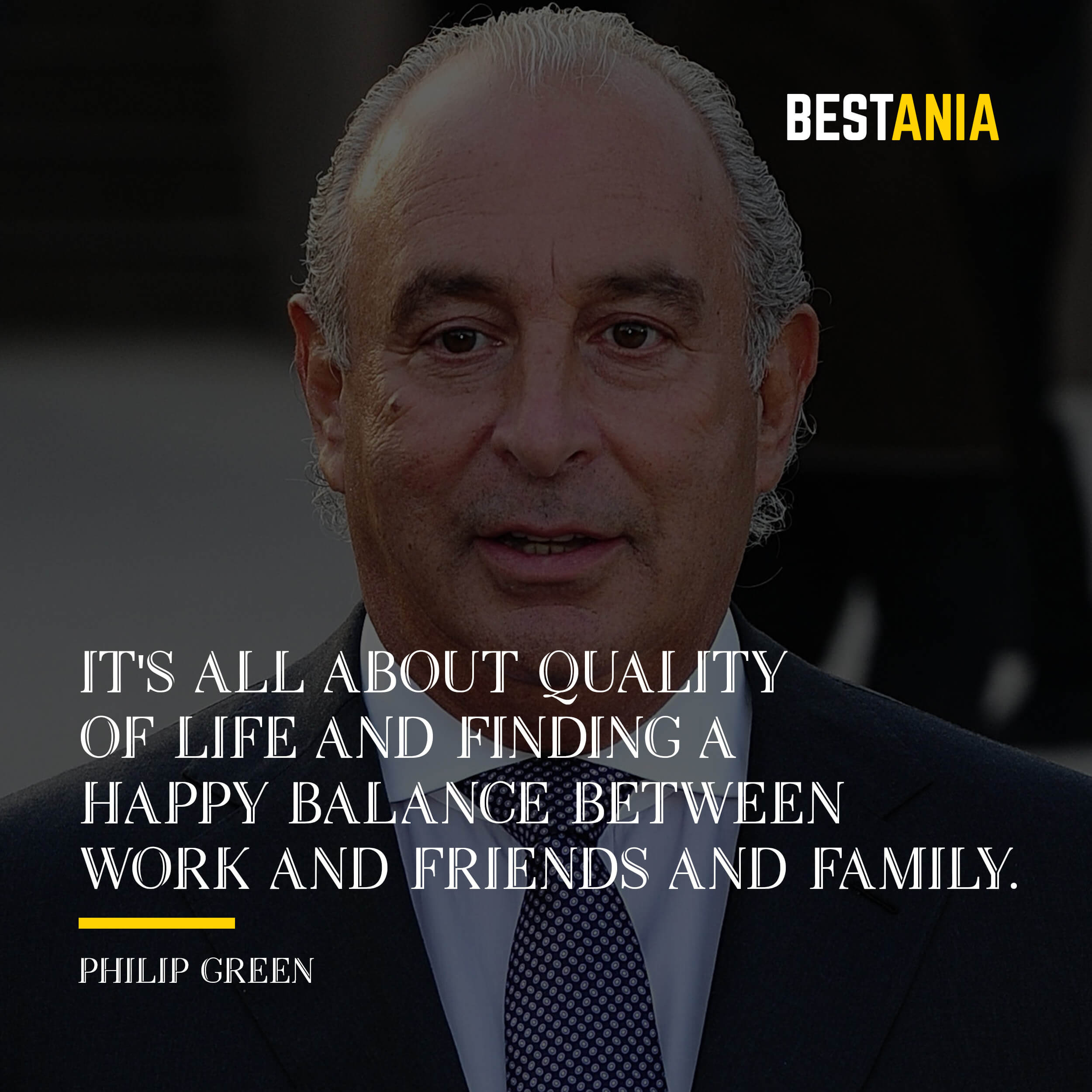 """""""IT'S ALL ABOUT QUALITY OF LIFE AND FINDING A HAPPY BALANCE BETWEEN WORK AND FRIENDS AND FAMILY.""""  PHILIP GREEN"""