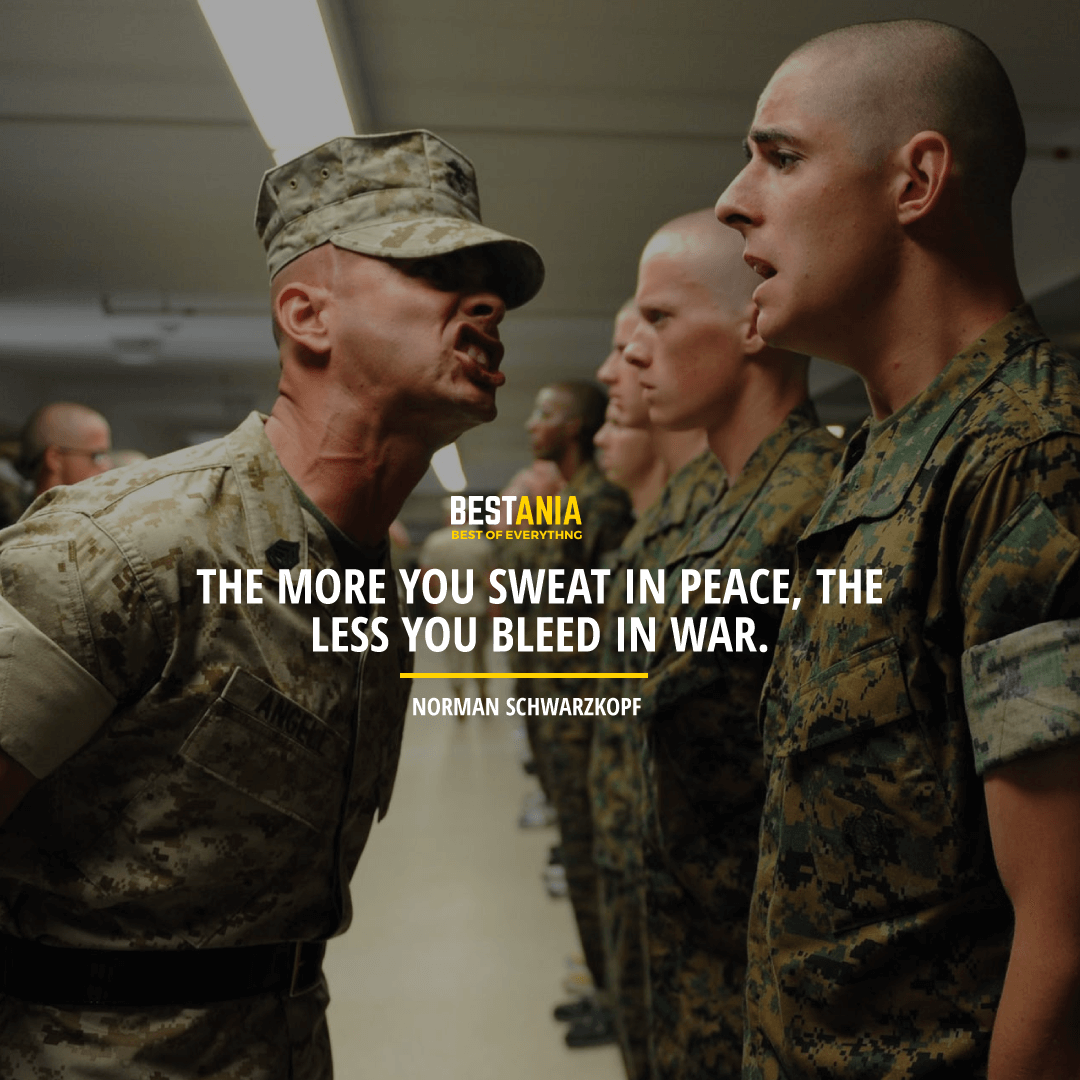 """THE MORE YOU SWEAT IN PEACE, THE LESS YOU BLEED IN WAR.""  NORMAN SCHWARZKOPF"