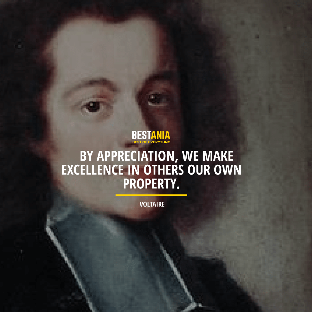 """BY APPRECIATION, WE MAKE EXCELLENCE IN OTHERS OUR OWN PROPERTY.""  VOLTAIRE"