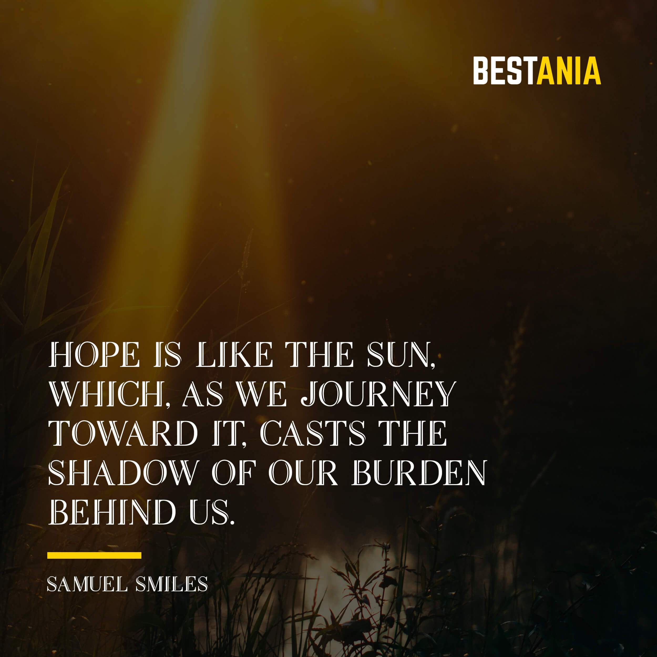 """HOPE IS LIKE THE SUN, WHICH, AS WE JOURNEY TOWARD IT, CASTS THE SHADOW OF OUR BURDEN BEHIND US."" SAMUEL SMILES"