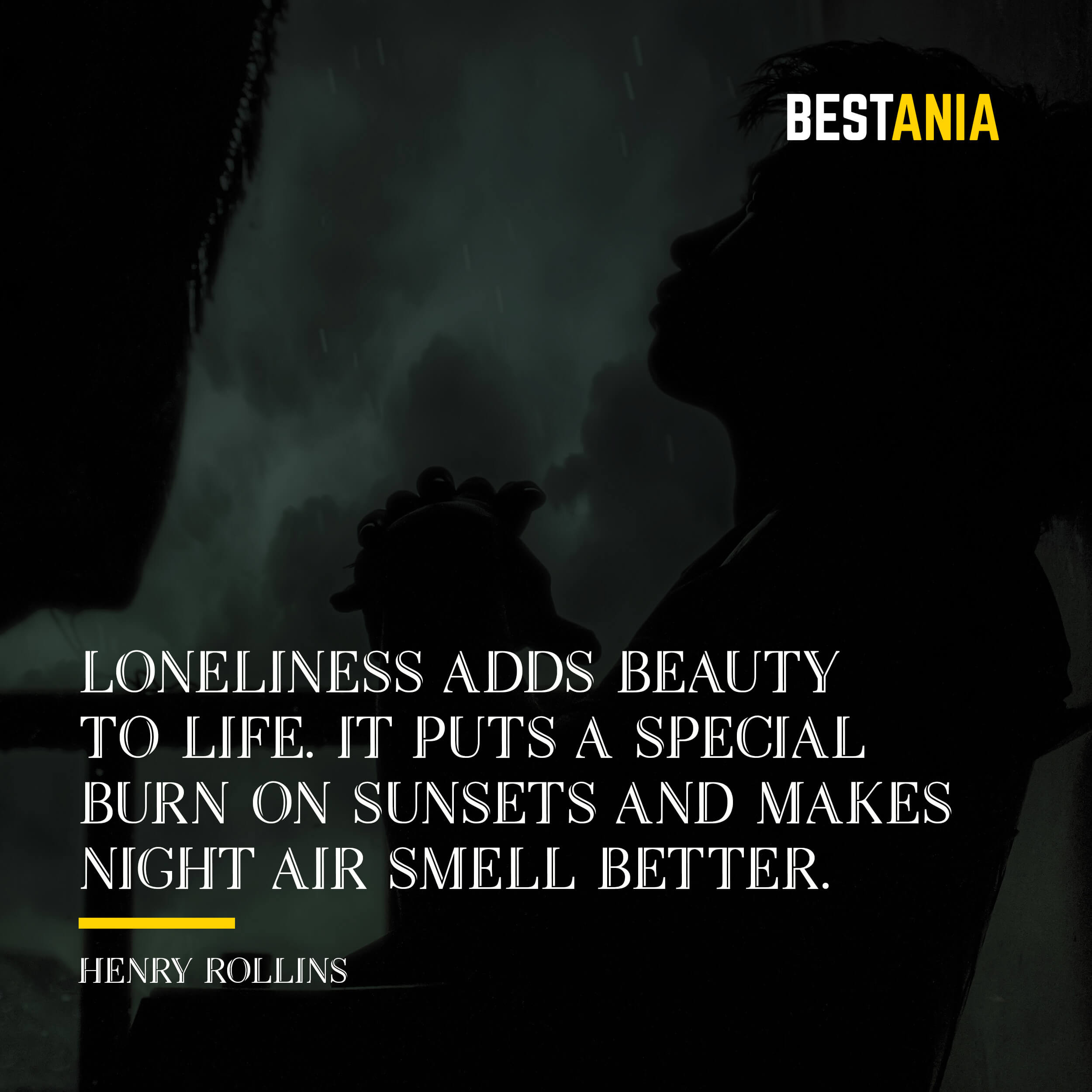 """""""LONELINESS ADDS BEAUTY TO LIFE. IT PUTS A SPECIAL BURN ON SUNSETS AND MAKES NIGHT AIR SMELL BETTER.""""  HENRY ROLLINS"""