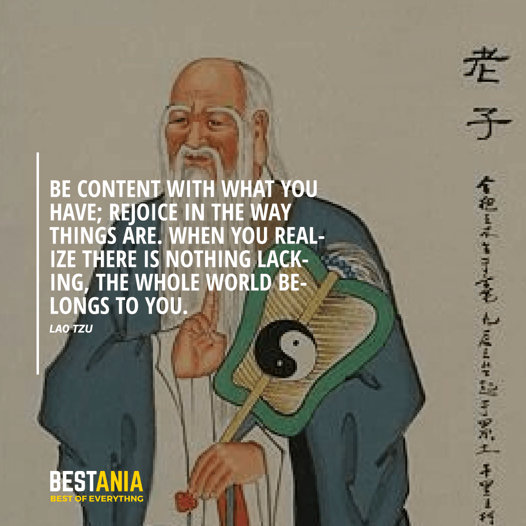 """BE CONTENT WITH WHAT YOU HAVE; REJOICE IN THE WAY THINGS ARE. WHEN YOU REALIZE THERE IS NOTHING LACKING, THE WHOLE WORLD BELONGS TO YOU.""  LAO TZU"