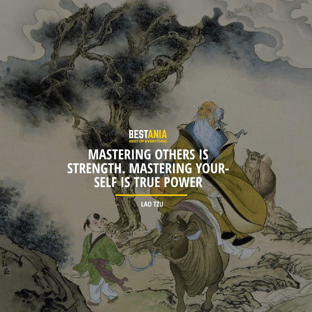 """MASTERING OTHERS IS THE STRENGTH. MASTERING YOURSELF IS TRUE POWER.""  LAO TZU"