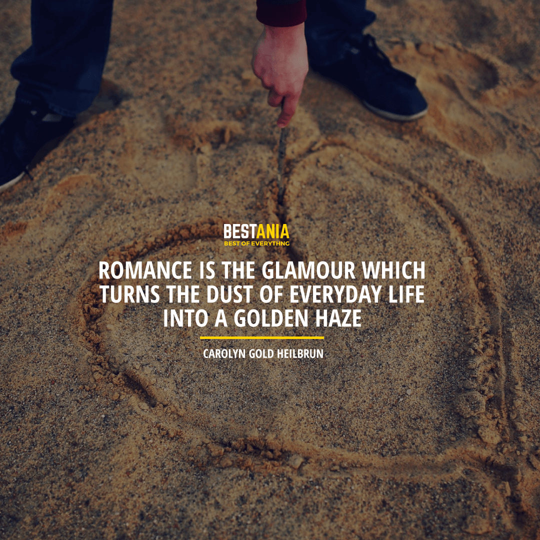 """ROMANCE IS THE GLAMOUR WHICH TURNS THE DUST OF EVERYDAY LIFE INTO A GOLDEN HAZE."" CAROLYN GOLD HEILBRUN"