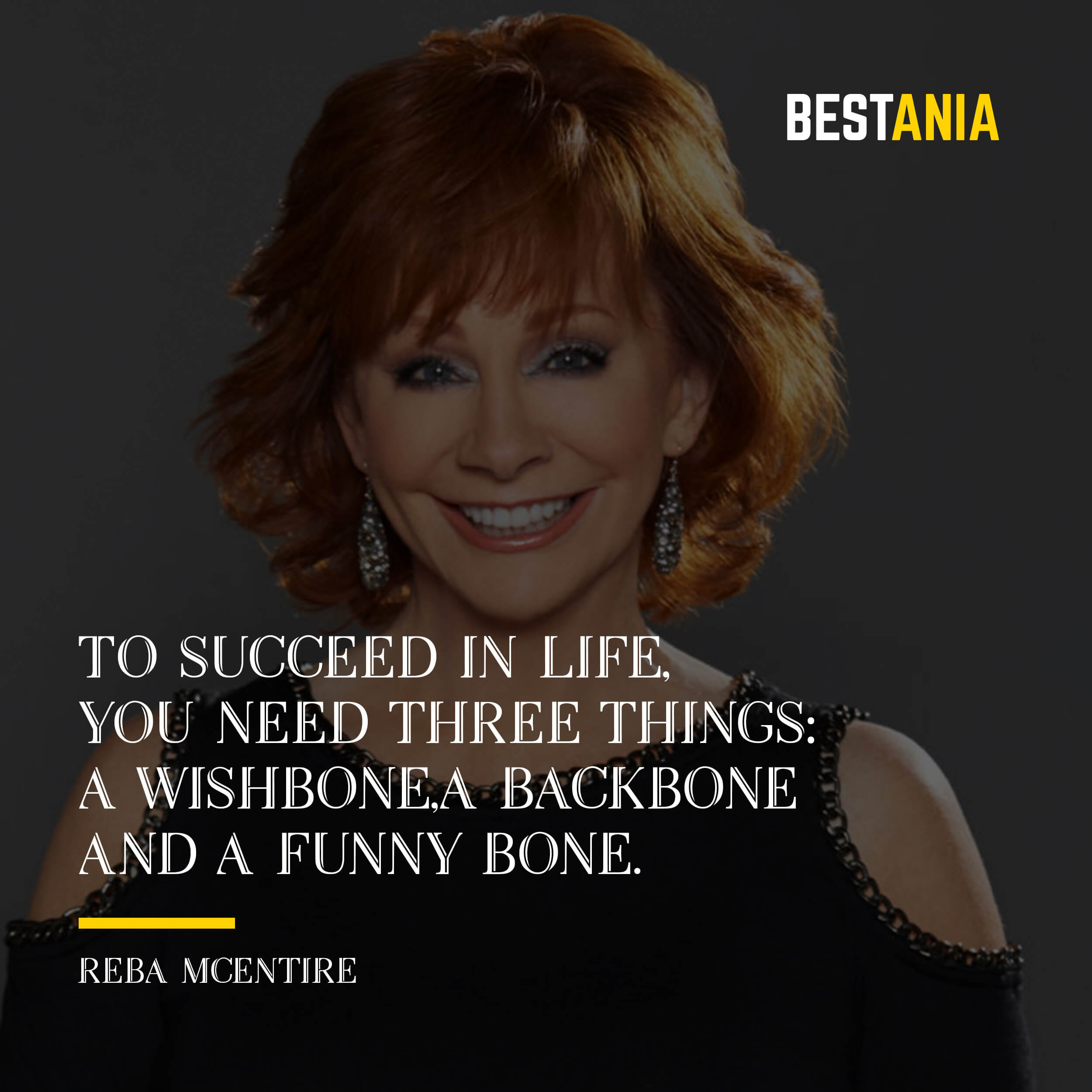 """TO SUCCEED IN LIFE, YOU NEED THREE THINGS: A WISHBONE, A BACKBONE, AND A FUNNY BONE.""  REBA MCENTIRE"