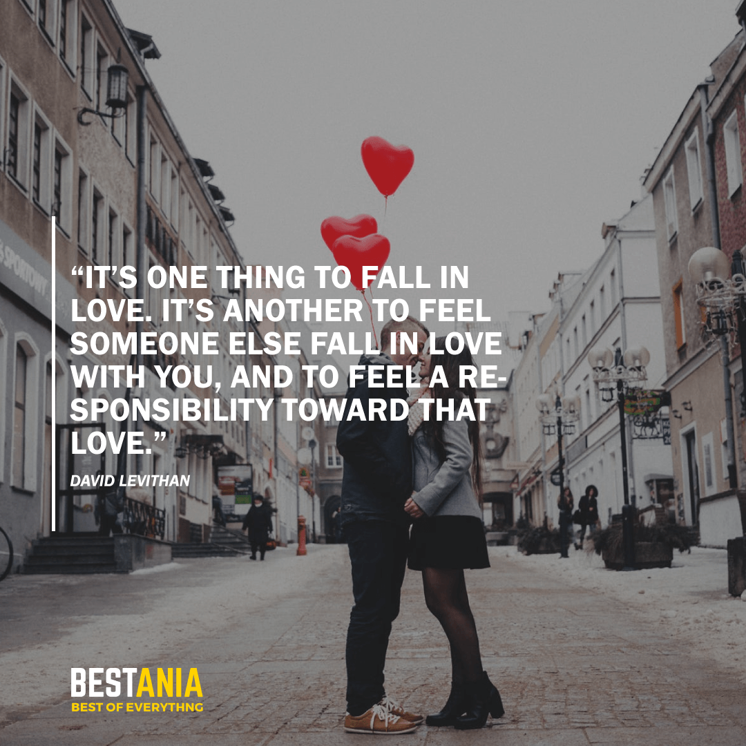 """IT'S ONE THING TO FALL IN LOVE. IT'S ANOTHER TO FEEL SOMEONE ELSE FALL IN LOVE WITH YOU, AND TO FEEL A RESPONSIBILITY TOWARD THAT LOVE.""  BY DAVID LEVITHAN"