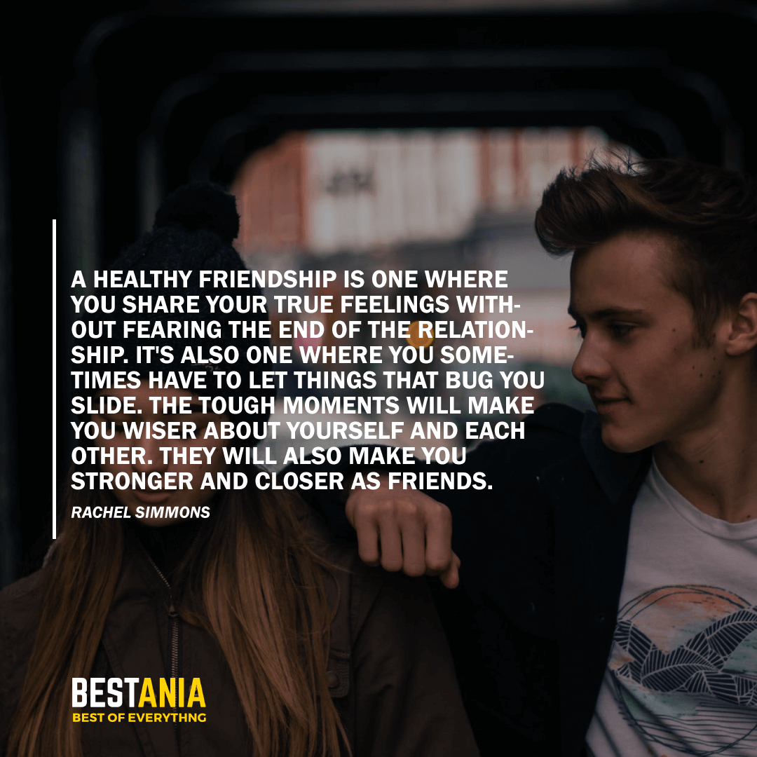 """A HEALTHY FRIENDSHIP IS ONE WHERE YOU SHARE YOUR TRUE FEELINGS WITHOUT FEARING THE END OF THE RELATIONSHIP. IT'S ALSO ONE WHERE YOU SOMETIMES HAVE TO LET THINGS THAT BUG YOU SLIDE. THE TOUGH MOMENTS WILL MAKE YOU WISER ABOUT YOURSELF AND EACH OTHER. THEY WILL ALSO MAKE YOU STRONGER AND CLOSER AS FRIENDS.""  RACHEL SIMMONS"