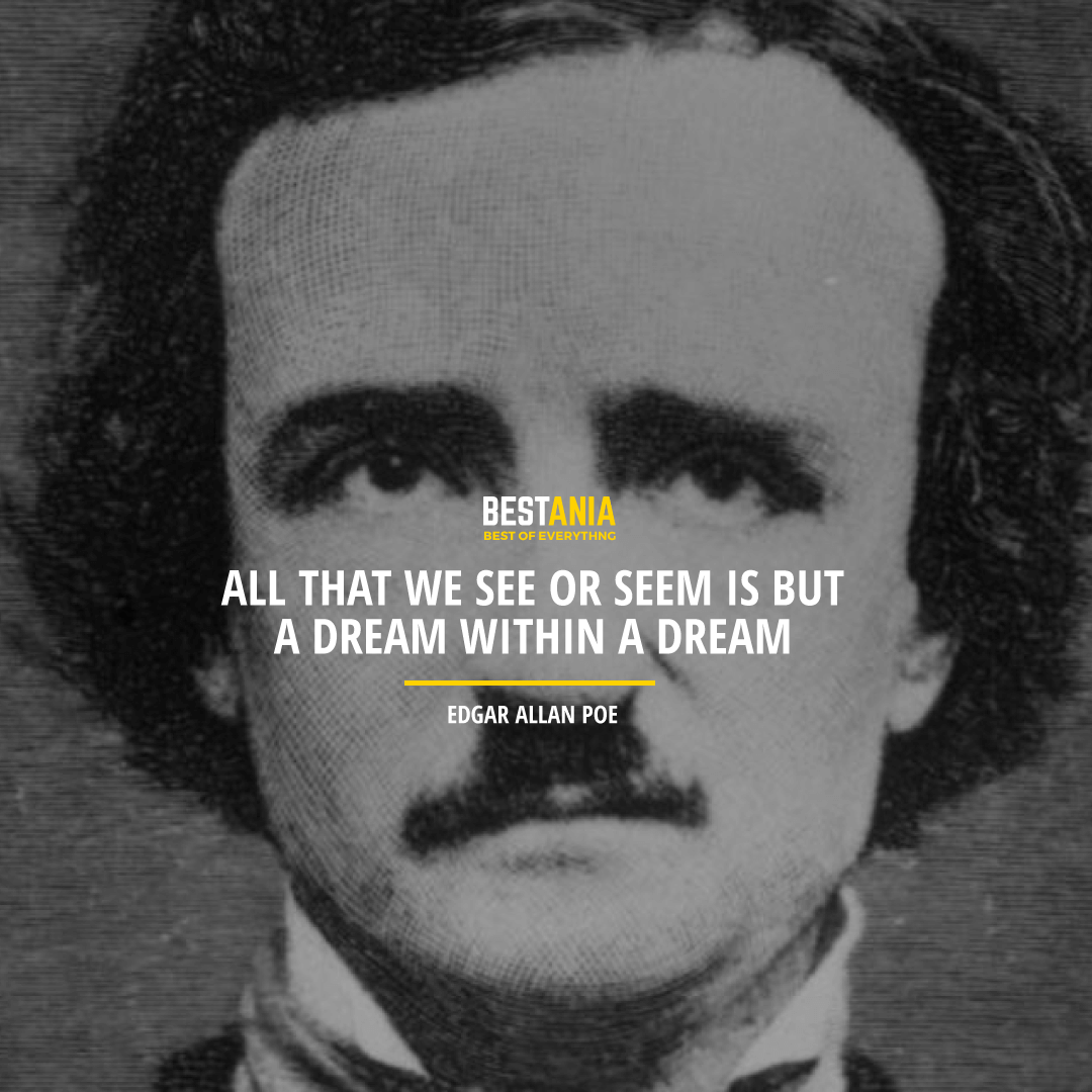 """ALL THAT WE SEE OR SEEM IS BUT A DREAM WITHIN A DREAM.""  EDGAR ALLAN POE"