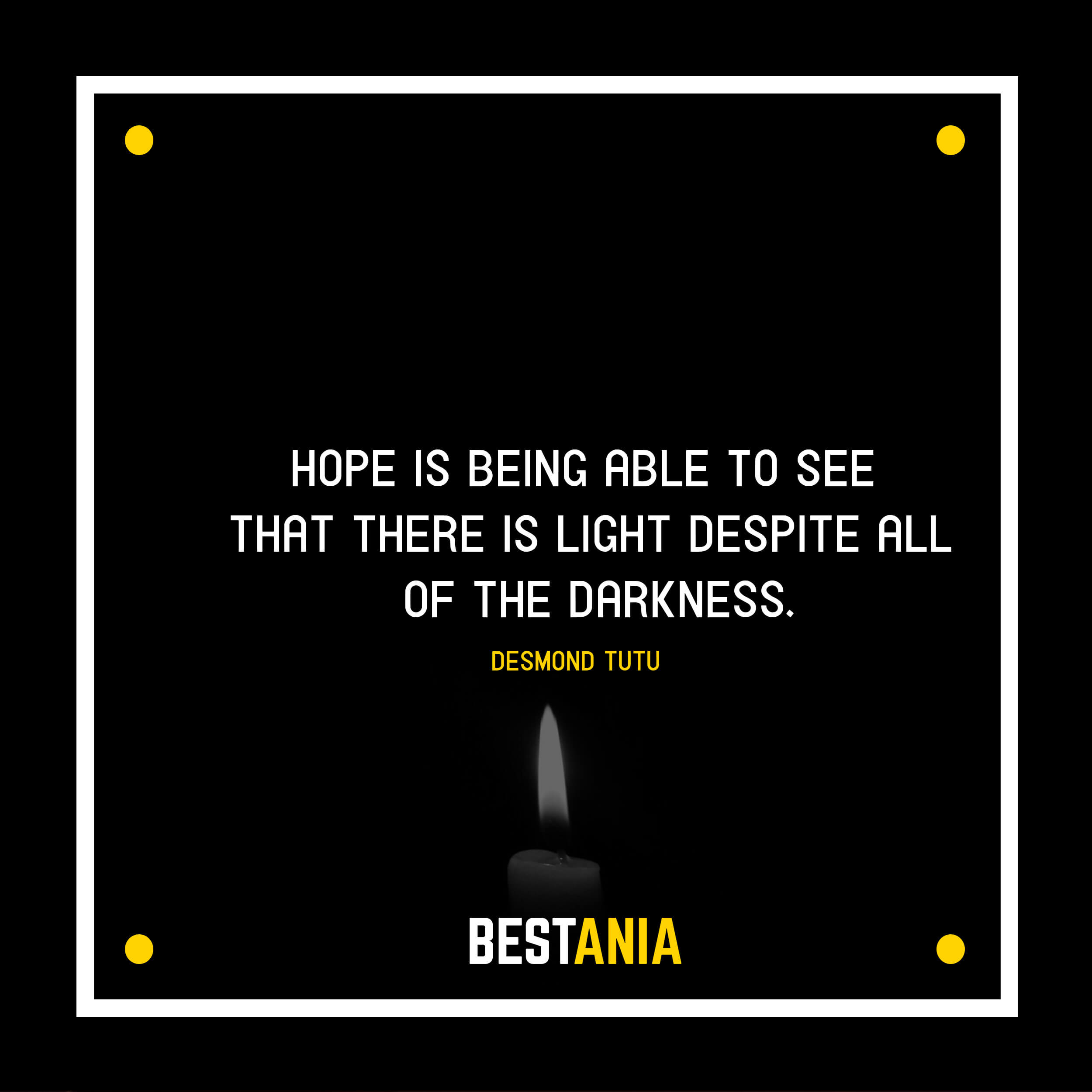 """HOPE IS BEING ABLE TO SEE THAT THERE IS LIGHT DESPITE ALL OF THE DARKNESS."" DESMOND TUTU"