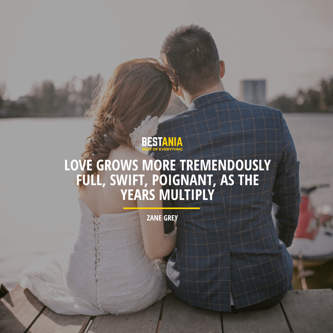 """""""LOVE GROWS MORE TREMENDOUSLY FULL, SWIFT, POIGNANT, AS THE YEARS MULTIPLY.""""  ZANE GREY"""