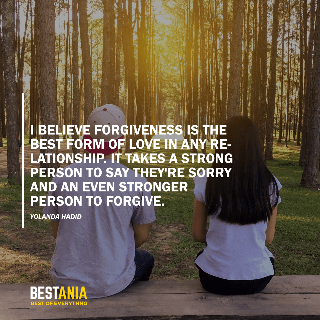 """I BELIEVE FORGIVENESS IS THE BEST FORM OF LOVE IN ANY RELATIONSHIP. IT TAKES A STRONG PERSON TO SAY THEY'RE SORRY AND AN EVEN STRONGER PERSON TO FORGIVE.""  YOLANDA HADID"