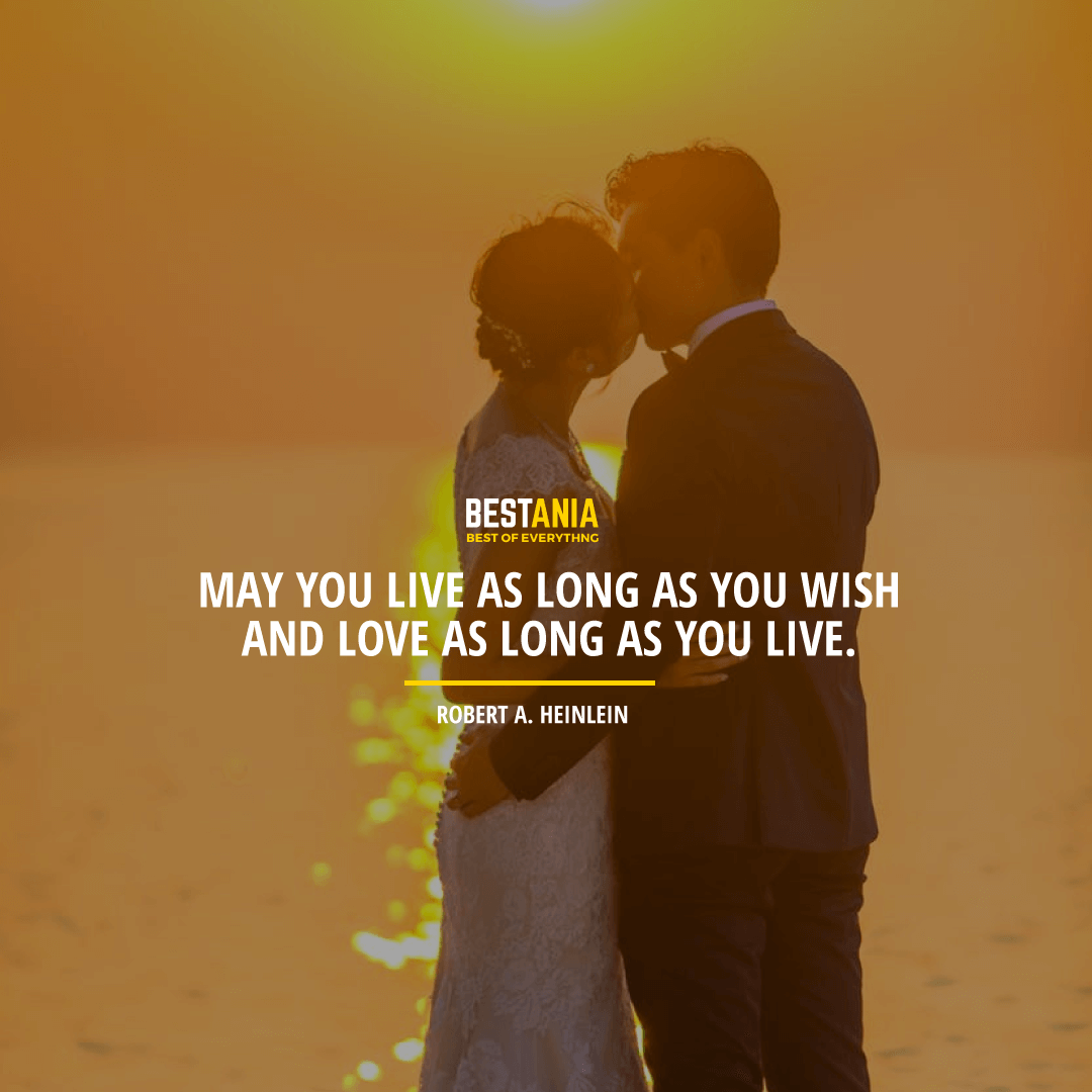"""""""MAY YOU LIVE AS LONG AS YOU WISH AND LOVE AS LONG AS YOU LIVE.""""  ROBERT A. HEINLEIN"""