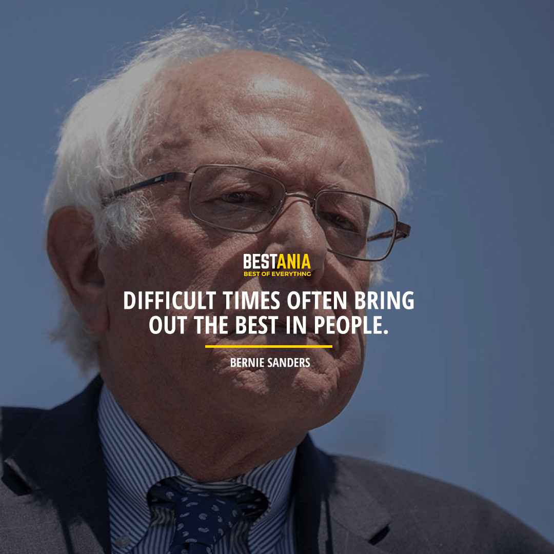 """DIFFICULT TIMES OFTEN BRING OUT THE BEST IN PEOPLE."" BERNIE SANDERS"