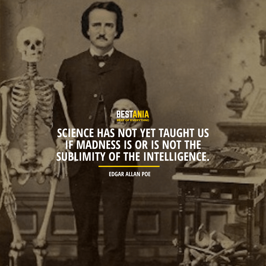 """SCIENCE HAS NOT YET TAUGHT US IF MADNESS IS OR IS NOT THE SUBLIMITY OF THE INTELLIGENCE. ""  EDGAR ALLAN POE"
