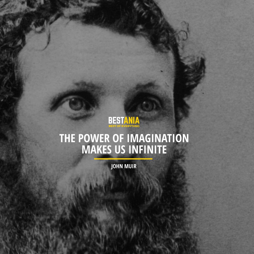"""THE POWER OF IMAGINATION MAKES US INFINITE."" JOHN MUIR"