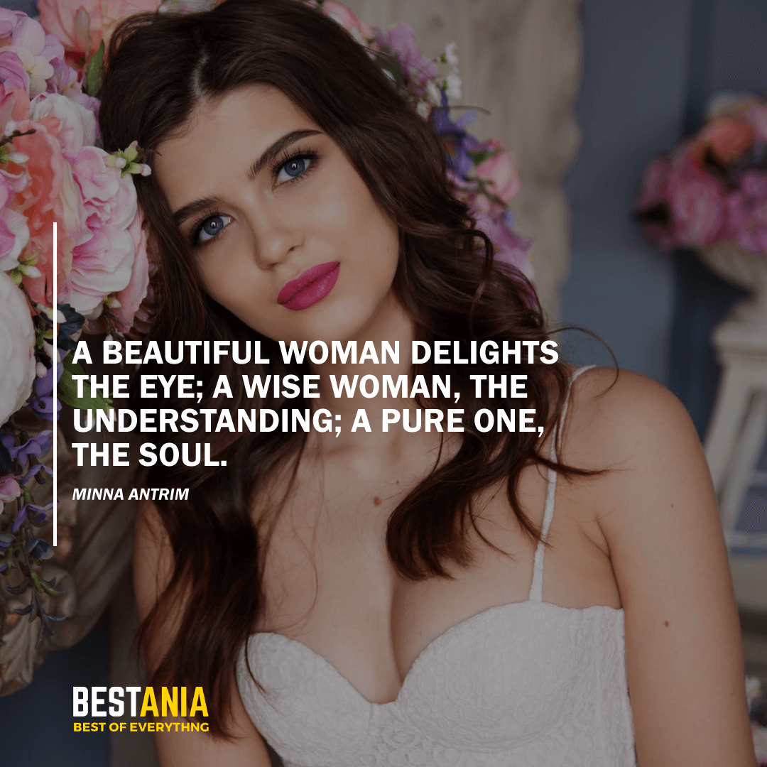 """A BEAUTIFUL WOMAN DELIGHTS THE EYE; A WISE WOMAN, THE UNDERSTANDING; A PURE ONE, THE SOUL. ""MINNA ANTRIM"