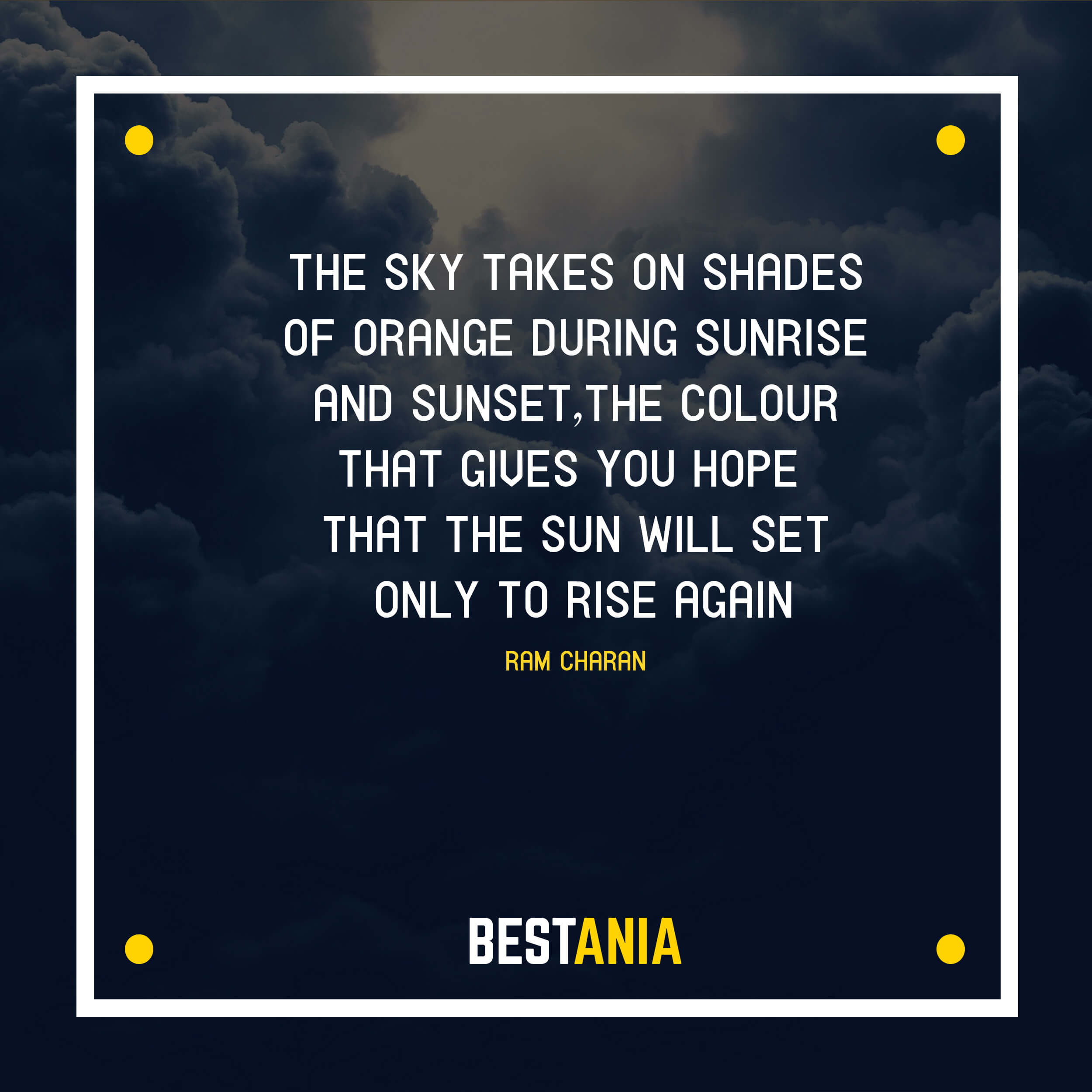 """THE SKY TAKES ON SHADES OF ORANGE DURING SUNRISE AND SUNSET, THE COLOUR THAT GIVES YOU HOPE THAT THE SUN WILL SET ONLY TO RISE AGAIN."" RAM CHARAN"